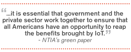 It is essential that government and the private sector work together to ensure that all Americans have an opportunity to reap the benefits brough by IoT. NTIA's green paper
