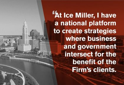 At Ice Miller, I have a national platform to create strategies where business and government intersect for the benefit of the Firm's clients.